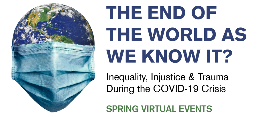 Headline says The End of the World as We Know IT? Inequality, Injustice & Trauma During the COVID-19 Crisis, Spring Virtual Events