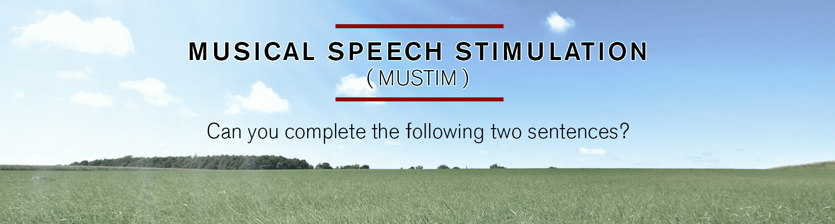 MUS I CA L S P E E C H S T IMU LATION ( M UST I M ) Can you complete the following two sentences?