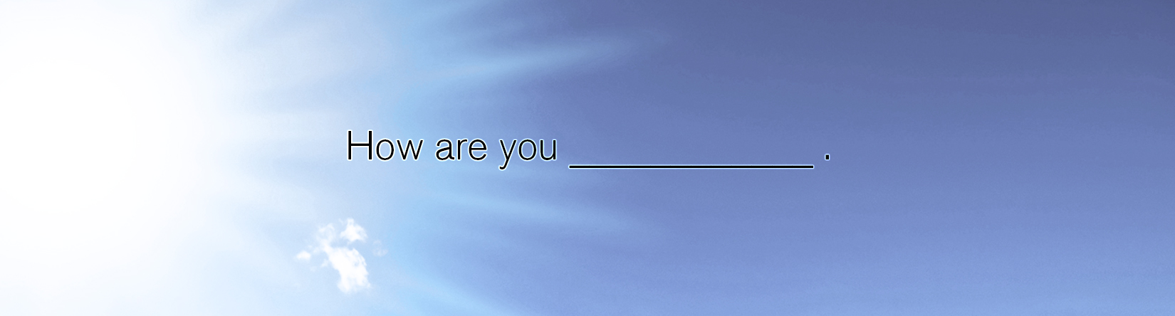 How are you _____________?